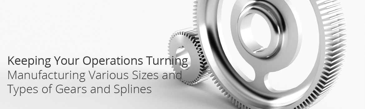 Metal Gears - Keeping Your Operations Turning; Manufacturing Various Sizes and Types of Gears and Splines
